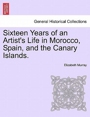 Sixteen Years of an Artist's Life in Morocco, Spain, and the Canary Islands. Vol. I. (Paperback): Elizabeth Murray