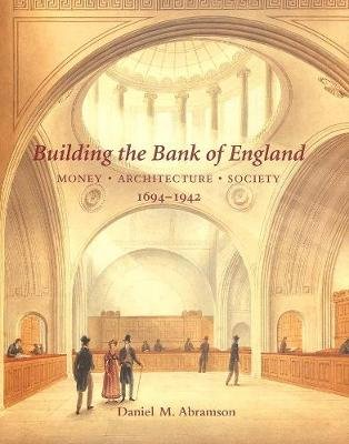 Building the Bank of England - Money, Architecture, Society, 1694-1942 (Hardcover): Daniel M. Abramson
