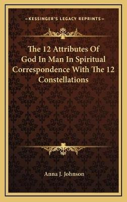 The 12 Attributes of God in Man in Spiritual Correspondence with the 12 Constellations (Hardcover): Anna J. Johnson