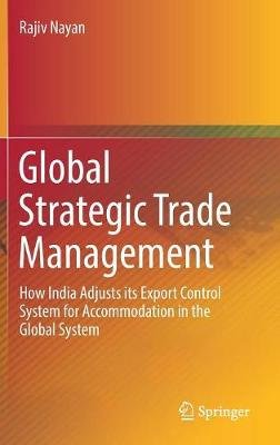 Global Strategic Trade Management - How India Adjusts its Export Control System for Accommodation in the Global System...