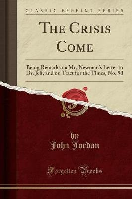 The Crisis Come - Being Remarks on Mr. Newman's Letter to Dr. Jelf, and on Tract for the Times, No. 90 (Classic Reprint)...