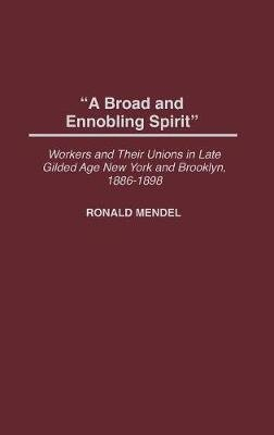A Broad and Ennobling Spirit - Workers and Their Unions in Late Gilded Age New York and Brooklyn, 1886-1898 (Hardcover, New):...