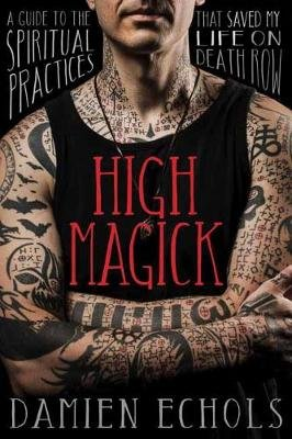 High Magick - A Guide to the Spiritual Practices That Saved My Life on Death Row (Hardcover): Damien Echols