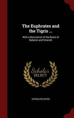 The Euphrates and the Tigris ... - With a Description of the Ruins of Babylon and Nineveh (Hardcover): Euphrates River