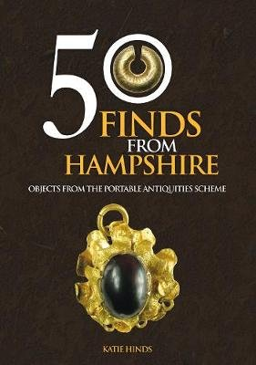 50 Finds From Hampshire - Objects from the Portable Antiquities Scheme (Paperback, UK ed.): Katie Hinds