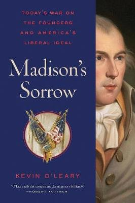 Madison's Sorrow - Today's War on the Founders and America's Liberal Ideal (Hardcover): Kevin C O'Leary