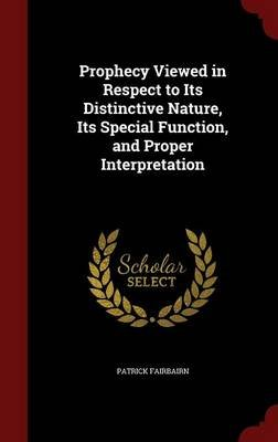Prophecy Viewed in Respect to Its Distinctive Nature, Its Special Function, and Proper Interpretation (Hardcover): Patrick...