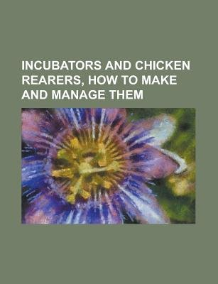 Incubators and Chicken Rearers, How to Make and Manage Them (Paperback): Us Government, Anonymous