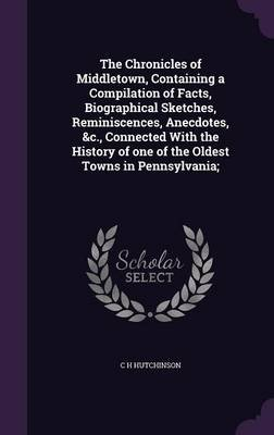 The Chronicles of Middletown, Containing a Compilation of Facts, Biographical Sketches, Reminiscences, Anecdotes, &C.,...
