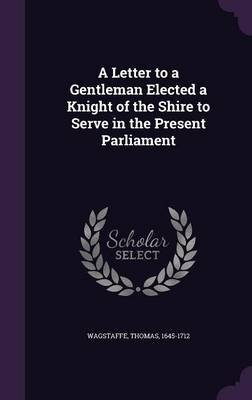 A Letter to a Gentleman Elected a Knight of the Shire to Serve in the Present Parliament (Hardcover): Thomas Wagstaffe