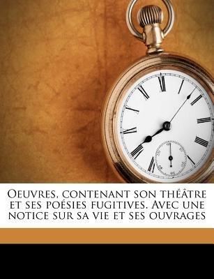 Oeuvres, Contenant Son Theatre Et Ses Poesies Fugitives. Avec Une Notice Sur Sa Vie Et Ses Ouvrages (French, Paperback): Jean...