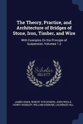 The Theory, Practice, and Architecture of Bridges of Stone, Iron, Timber, and Wire - With Examples on the Principle of...