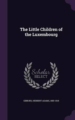 The Little Children of the Luxembourg (Hardcover): Herbert Adams Gibbons
