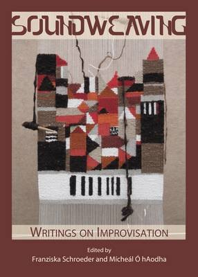 Soundweaving - Writings on Improvisation (Hardcover, Unabridged edition): Franziska Schroeder, Micheal O'hAodha
