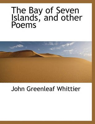 The Bay of Seven Islands, and Other Poems (Large print, Paperback, large type edition): John Greenleaf Whittier