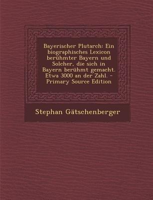 Bayerischer Plutarch - Ein Biographisches Lexicon Beruhmter Bayern Und Solcher, Die Sich in Bayern Beruhmt Gemacht. Etwa 3000...