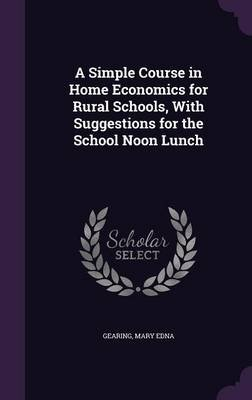 A Simple Course in Home Economics for Rural Schools, with Suggestions for the School Noon Lunch (Hardcover): Gearing Mary Edna