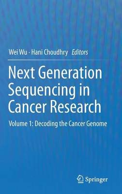 Next Generation Sequencing in Cancer Research - Volume 1: Decoding the Cancer Genome (Hardcover, 2013 ed.): Wei Wu, Hani...