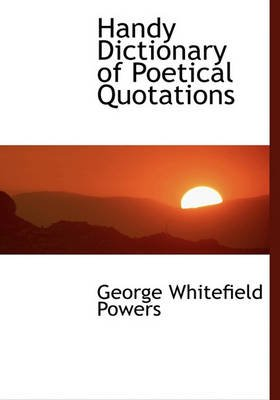 Handy Dictionary of Poetical Quotations (Hardcover): George Whitefield Powers
