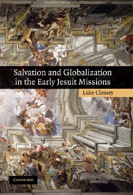 Salvation and Globalization in the Early Jesuit Missions (Hardcover): Luke Clossey