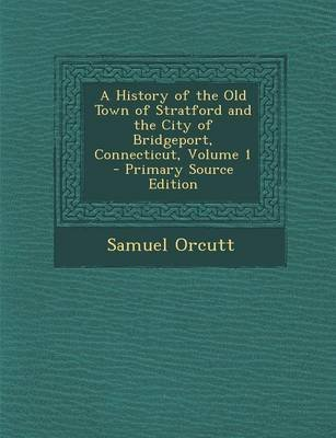 A History of the Old Town of Stratford and the City of Bridgeport, Connecticut, Volume 1 - Primary Source Edition (Paperback):...