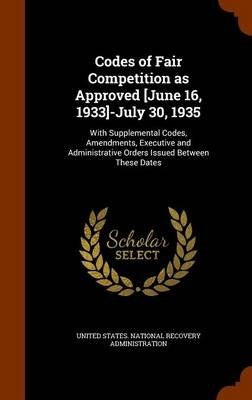Codes of Fair Competition as Approved [June 16, 1933]-July 30, 1935 - With Supplemental Codes, Amendments, Executive and...