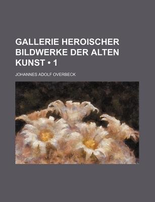 Gallerie Heroischer Bildwerke Der Alten Kunst (1) (English, German, Paperback): Johannes Adolf Overbeck