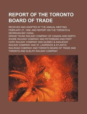 Report of the Toronto Board of Trade; Received and Adopted at the Annual Meeting, February 27, 1856; And Report on the Toronto...
