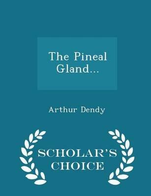 The Pineal Gland... - Scholar's Choice Edition (Paperback): Arthur Dendy
