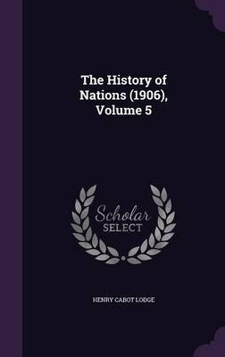 The History of Nations (1906), Volume 5 (Hardcover): Henry Cabot Lodge
