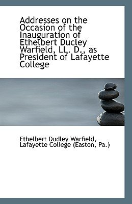 Addresses on the Occasion of the Inauguration of Ethelbert Ducley Warfield, LL. D., as President of (Paperback): Lafayette...