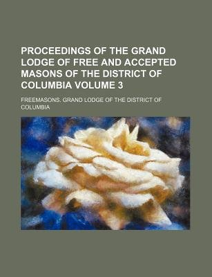 Proceedings of the Grand Lodge of Free and Accepted Masons of the District of Columbia Volume 3 (Paperback): Freemasons Grand...