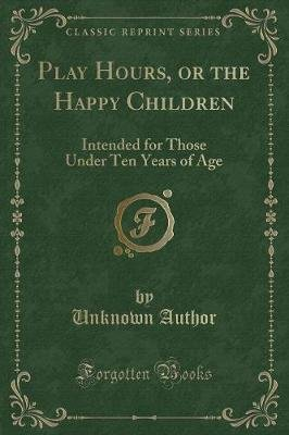 Play Hours, or the Happy Children - Intended for Those Under Ten Years of Age (Classic Reprint) (Paperback): unknownauthor