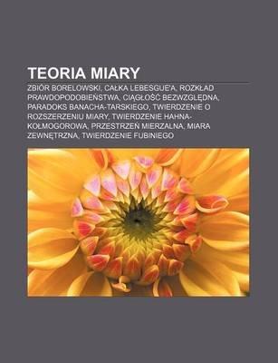 Teoria Miary - Zbior Borelowski, CA Ka Lebesgue'a, Rozk Ad Prawdopodobie Stwa, CI G O Bezwzgl DNA, Paradoks...