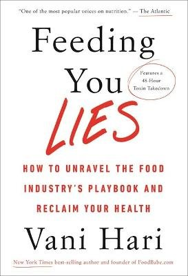 Feeding You Lies - How to Unravel the Food Industry's Playbook and Reclaim Your Health (Hardcover): Vani Hari