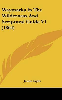 Waymarks in the Wilderness and Scriptural Guide V1 (1864) (Hardcover): James Inglis