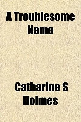 A Troublesome Name (Paperback): Catharine S. Holmes