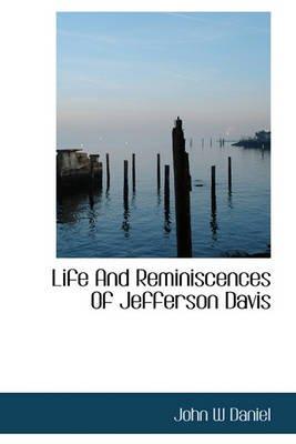 Life and Reminiscences of Jefferson Davis (Hardcover): John W. Daniel