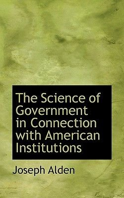 The Science of Government in Connection with American Institutions (Hardcover): Joseph Alden