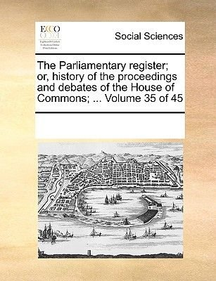 The Parliamentary Register; Or, History of the Proceedings and Debates of the House of Commons; ... Volume 35 of 45...