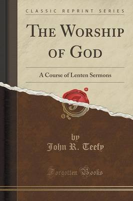 The Worship of God - A Course of Lenten Sermons (Classic Reprint) (Paperback): John R. Teefy