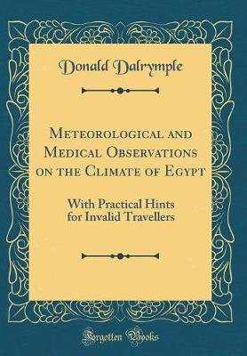 Meteorological and Medical Observations on the Climate of Egypt - With Practical Hints for Invalid Travellers (Classic Reprint)...