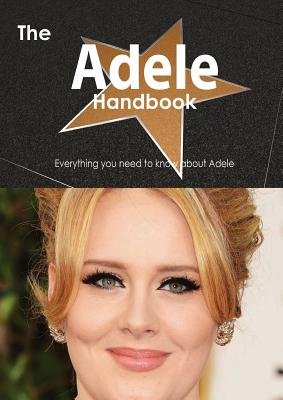 The Adele Handbook - Everything You Need to Know about Adele (Paperback): Emily Smith