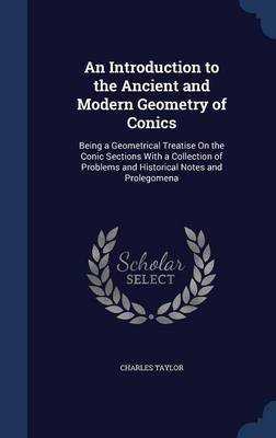 An Introduction to the Ancient and Modern Geometry of Conics - Being a Geometrical Treatise on the Conic Sections with a...
