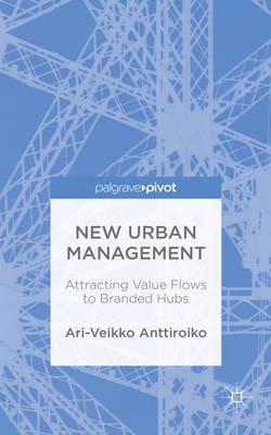 New Urban Management - Attracting Value Flows to Branded Hubs (Electronic book text): Ari-Veikko Anttiroiko