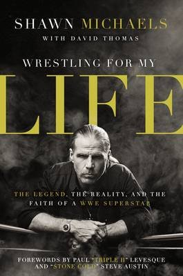 Wrestling For My Life - The Legend, The Reality And The Faith Of A WWE Superstar (Hardcover): Shawn Michaels