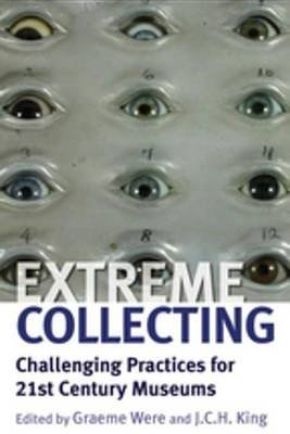 Extreme Collecting - Challenging Practices for 21st Century Museums (Electronic book text): Graeme Were, J.C.H. King
