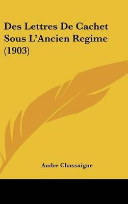 Des Lettres de Cachet Sous L'Ancien Regime (1903) (English, French, Hardcover): Andre Chassaigne