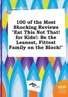 100 of the Most Shocking Reviews Eat This Not That! for Kids! - Be the Leanest, Fittest Family on the Block! (Paperback): Jason...