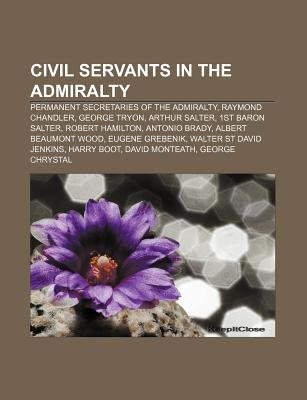 Civil Servants in the Admiralty - Permanent Secretaries of the Admiralty, Raymond Chandler, George Tryon, Arthur Salter, 1st...
